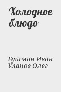 Бушман Иван, Уланов Олег - Холодное блюдо