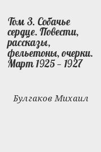 Булгаков Михаил - Том 3. Собачье сердце. Повести, рассказы, фельетоны, очерки. Март 1925 — 1927