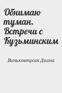 Виньковецкая Диана - Обнимаю туман. Встречи с Кузьминским