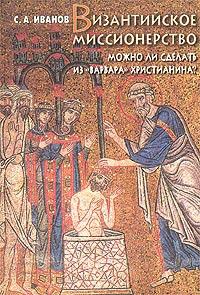 Иванов Сергей - Византийское миссионерство: Можно ли сделать из «варвара» христианина?