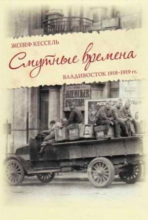 Кессель Жозеф - Смутные времена. Владивосток 1918-1919 гг.