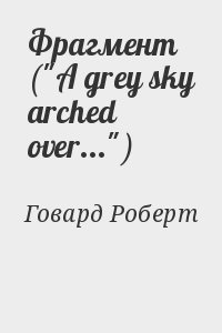 """Говард Роберт - Фрагмент (""""A grey sky arched over..."""")"""