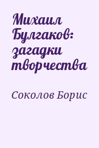 Соколов Борис - Михаил Булгаков: загадки творчества