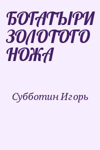 Субботин Игорь - БОГАТЫРИ ЗОЛОТОГО НОЖА