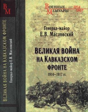 Масловский Евгений - Великая война на Кавказском фронте. 1914-1917 гг.