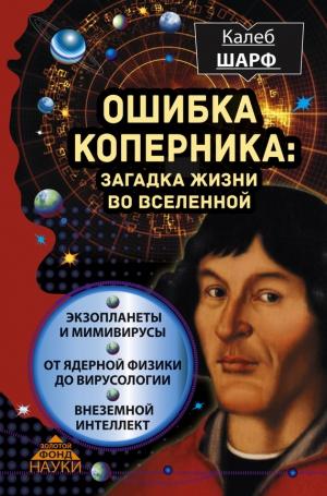 Шарф Калеб - Ошибка Коперника. Загадка жизни во Вселенной