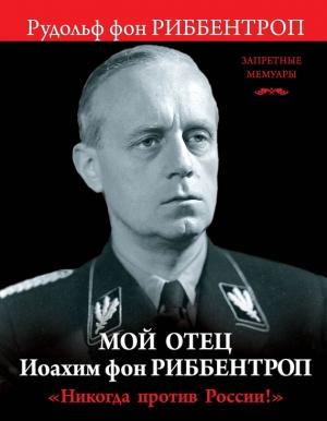 Риббентроп Рудольф - Мой отец Иоахим фон Риббентроп. «Никогда против России!»