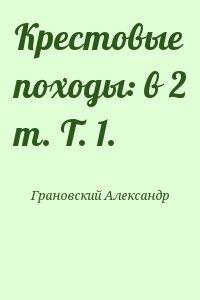 Грановский Александр - Крестовые походы: в 2 т. Т. 1.