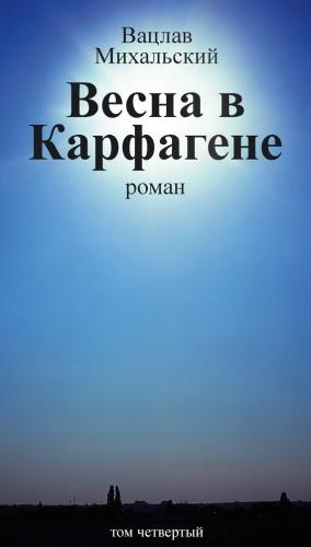Михальский Вацлав - Собрание сочинений в десяти томах. Том четвертый. Весна в Карфагене