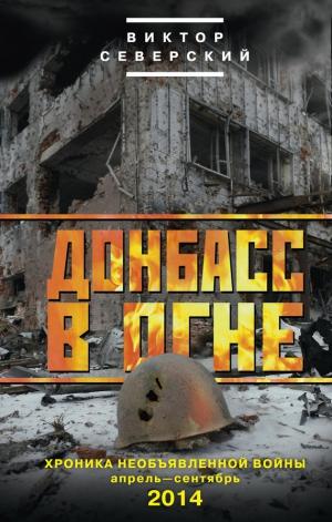 Северский Виктор - Донбасс в огне. Хроника необъявленной войны. Апрель – сентябрь 2014