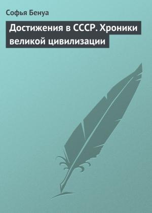 Бенуа Софья - Достижения в СССР. Хроники великой цивилизации