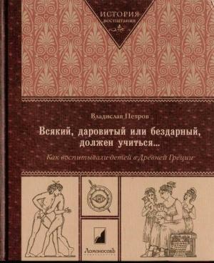 Петров Владислав - Всякий, даровитый или бездарный, должен учиться… Как воспитывали детей в Древней Греци