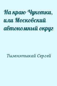Тымнэтыкай Сергей - На краю Чукотки, или Московский автономный округ