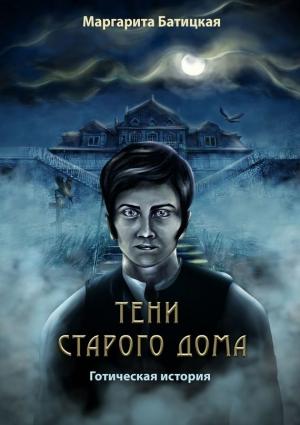 Батицкая Маргарита - Тени старого дома (Готическая история)