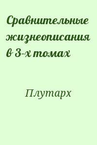 Плутарх - Сравнительные жизнеописания в 3-х томах