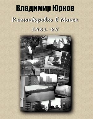 Юрков Владимир - Командировки в Минск 1981-1985 гг.