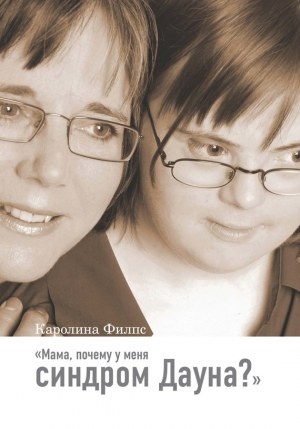 Филпс Каролина - Мама, почему у меня синдром Дауна?