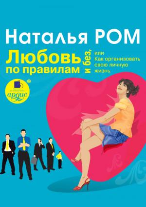 Ром Наталья - Любовь по правилам и без, или Как организовать свою личную жизнь