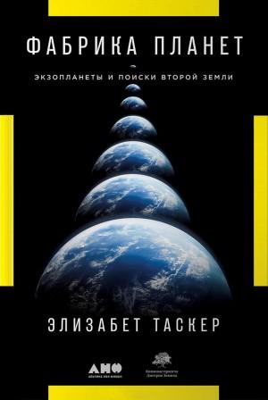 Таскер Элизабет - Фабрика планет. Экзопланеты и поиски второй Земли