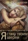 Снежинская Катерина - Я стану твоим зверем