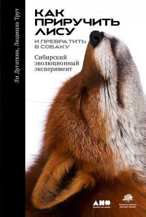 Дугаткин Ли, Трут Людмила - Как приручить лису (и превратить её в собаку). Сибирский эволюционный эксперимент