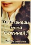 Шатохина Тамара - Ты станешь моей княгиней?