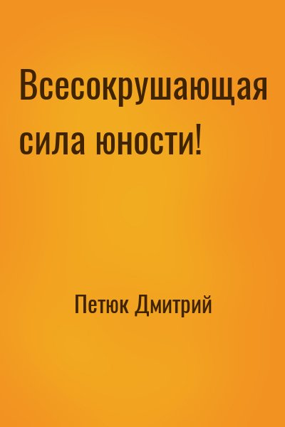 Петюк Дмитрий - Всесокрушающая сила юности!