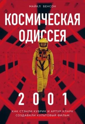 Бенсон Майкл - Космическая Одиссея 2001. Как Стэнли Кубрик и Артур Кларк создавали культовый фильм