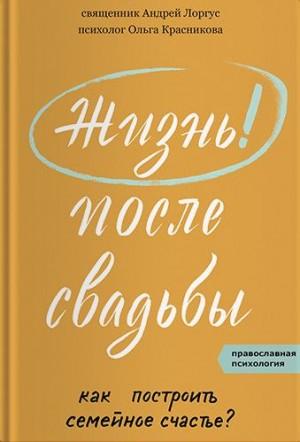 Красникова Ольга, Лоргус Андрей - Жизнь после свадьбы. Как построить семейное счастье?