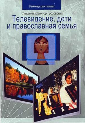 Грозовский Священник Виктор - Телевидение, дети и православная семья