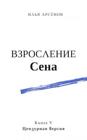 Арсёнов Илья - Сен. Книга пятая. Взросление Сена. Цензурная версия