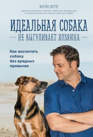 Рюттер Мартин - Идеальная собака не выгуливает хозяина. Как воспитать собаку без вредных привычек
