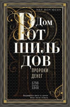 Фергюсон Ниал - Дом Ротшильдов. Пророки денег, 1798–1848