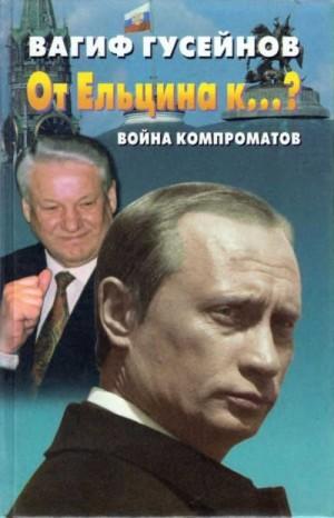 Гусейнов Вагиф - От Ельцина к…? Война компроматов