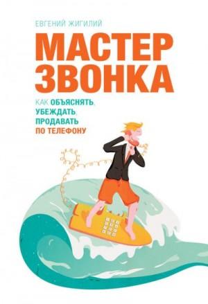 Жигилий Евгений - Мастер звонка. Как объяснять, убеждать, продавать по телефону