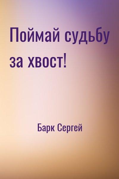 Барк Сергей - Поймай судьбу за хвост!