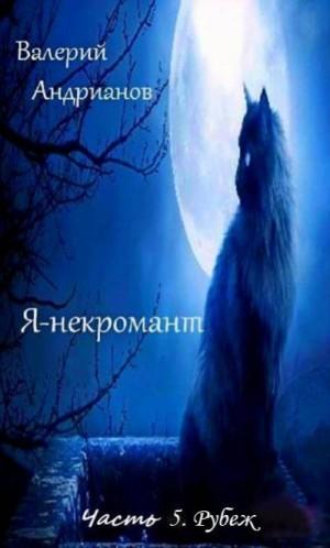 Андрианов Валерий - Я-некромант. Часть 5. Рубеж