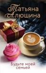 Алюшина Татьяна - Будьте моей семьей