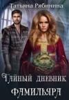 Рябинина Татьяна - Тайный дневник фамильяра