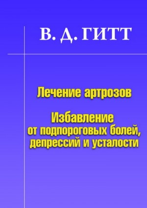 Гитт Виталий - Лечение артрозов. Избавление от подпороговых болей, депрессий и усталости