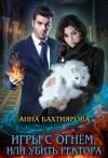Бахтиярова Анна - Игры с огнем, или Убить ректора