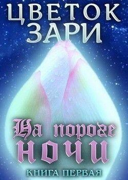 Михеева Рина - Цветок Зари. Книга первая: На пороге ночи