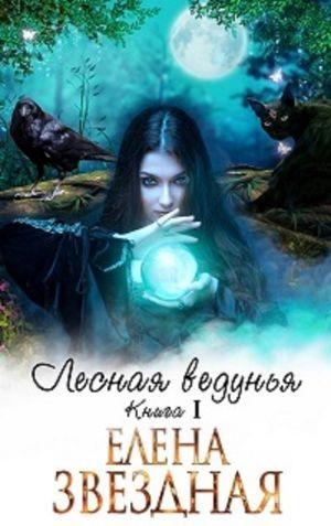 Звездная Елена - Лесная ведунья. Книга 1