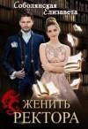 Соболянская Елизавета - Женить ректора
