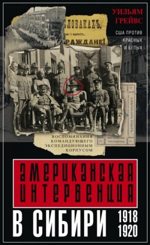 Грейвс Уильям - Американская интервенция в Сибири. 1918–1920. Воспоминания командующего экспедиционным корпусом