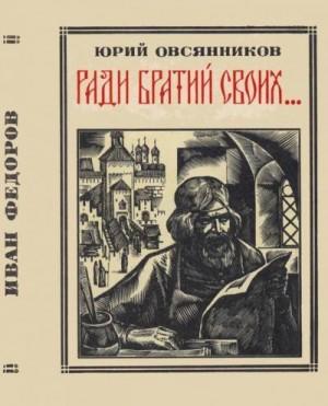Овсянников Юрий - Ради братий своих… (Иван Федоров)