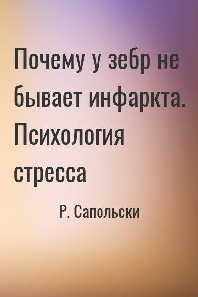 Р. Сапольски - Почему у зебр не бывает инфаркта. Психология стресса