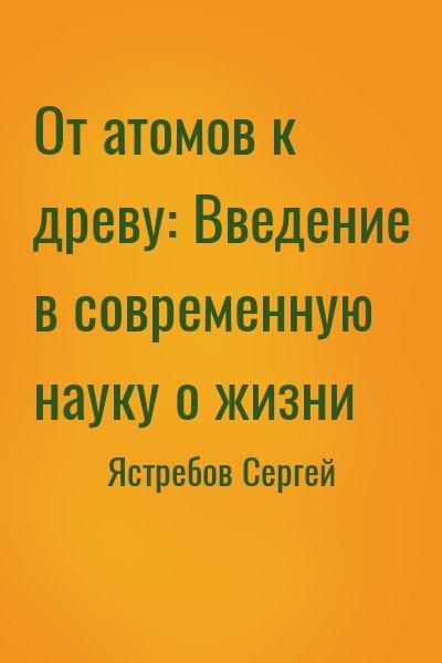 Ястребов Сергей - От атомов к древу: Введение в современную науку о жизни