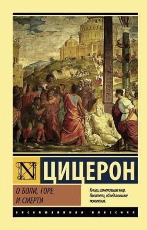 Цицерон Марк - О боли, горе и смерти