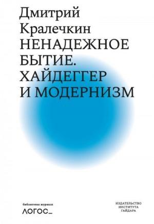 Кралечкин Дмитрий - Ненадежное бытие. Хайдеггер и модернизм